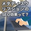 メタディスクリプションのSEO効果って?