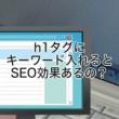 h1タグにキーワード入れるとSEO効果あるの?