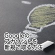 Googleのアカウントを新規で取る方法