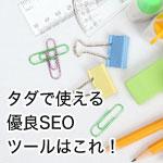 無料のSEOツール!プロが使う七つ道具!(順位チェック・被リンクチェック・検索ボリュームの取得・サイト表示速度・他)