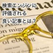 検索エンジンに評価される良い記事とは?