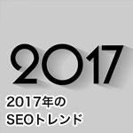 2017年のSEOトレンド予測と重点対策ポイント